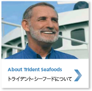 About Trident Seafoods トライデント・シーフードについて